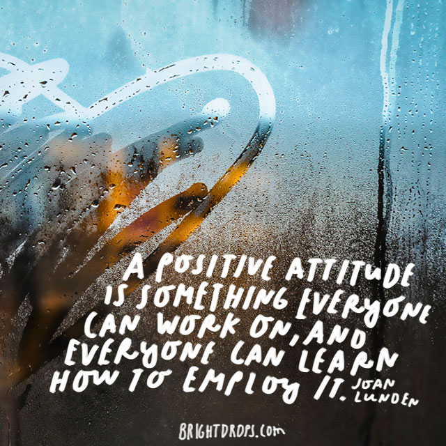 """A positive attitude is something everyone can work on, and everyone can learn how to employ it."" - Joan Lunden"