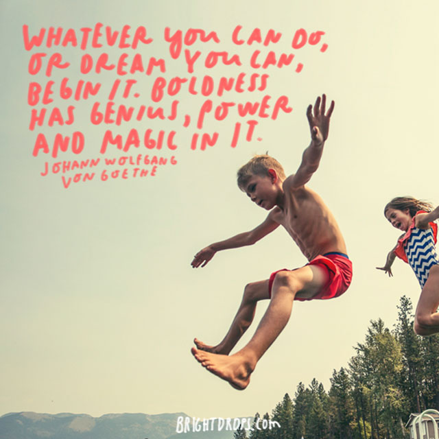 """Whatever you can do, or dream you can, begin it. Boldness has genius, power and magic in it."" - Johann Wolfgang von Goethe"