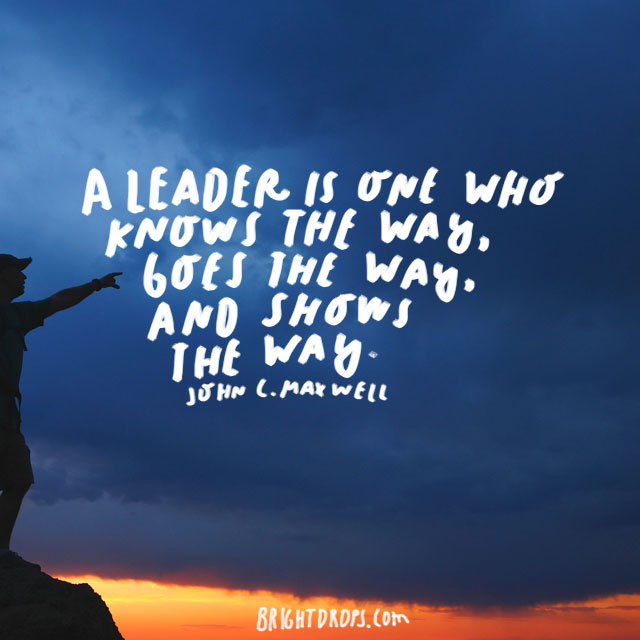 """A leader is one who knows the way, goes the way, and shows the way."" - John C. Maxwell"