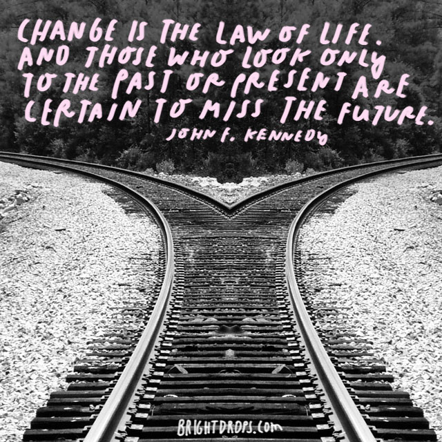 """Change is the law of life. And those who look only to the past or present are certain to miss the future."" - John F. Kennedy"