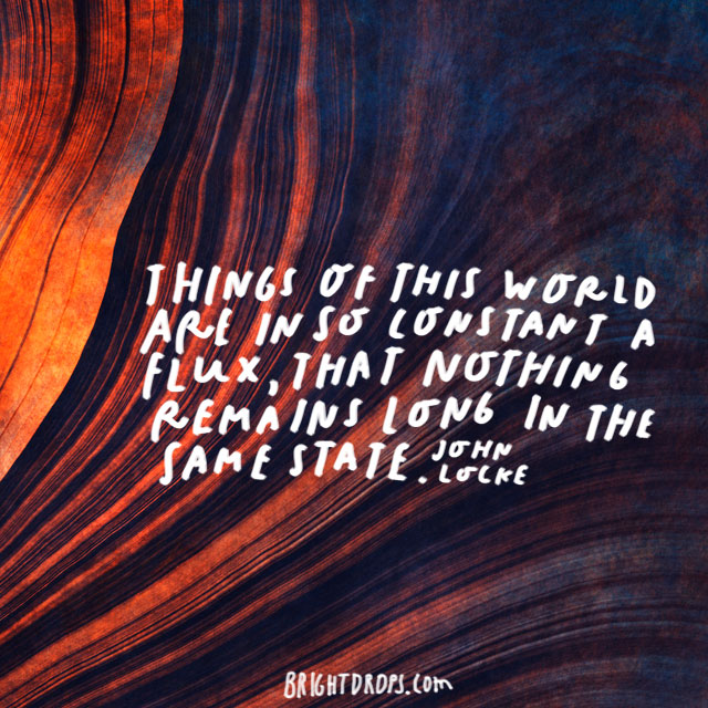"""Things of this world are in so constant a flux, that nothing remains long in the same state."" - John Locke"