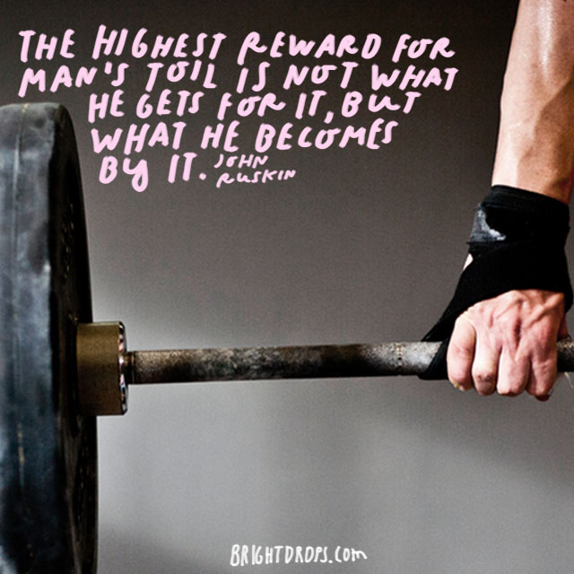 """The highest reward for man's toil is not what he gets for it, but what he becomes by it."" - John Ruskin"