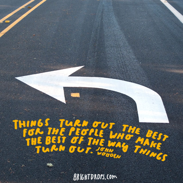 """Things turn out the best for the people who make the best of the way things turn out."" – John Wooden"