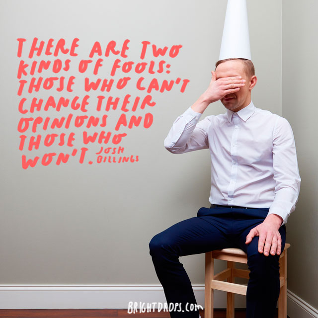 """There are two kinds of fools: those who can't change their opinions and those who won't."" - Josh Billings"
