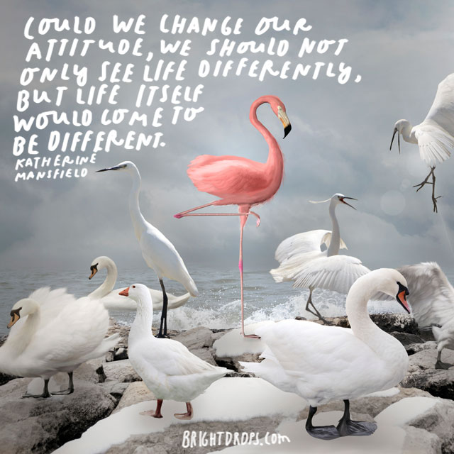 """Could we change our attitude, we should not only see life differently, but life itself would come to be different."" - Katherine Mansfield"