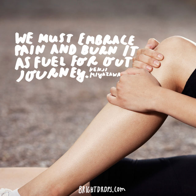 """We must embrace pain and burn it as fuel for our journey."" – Kenji Miyazawa"