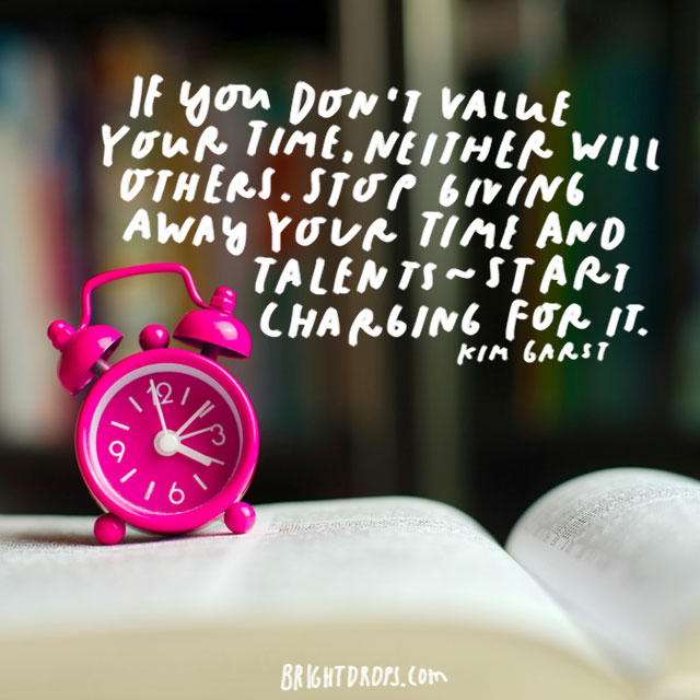 """If you don't value your time, neither will others. Stop giving away your time and talents--start charging for it."" - Kim Garst"