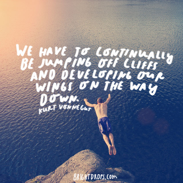 """We have to continually be jumping off cliffs and developing our wings on the way down."" - Kurt Vonnegut"
