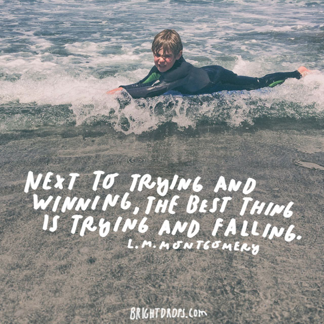 """Next to trying and winning, the best thing is trying and failing."" - L.M. Montgomery"