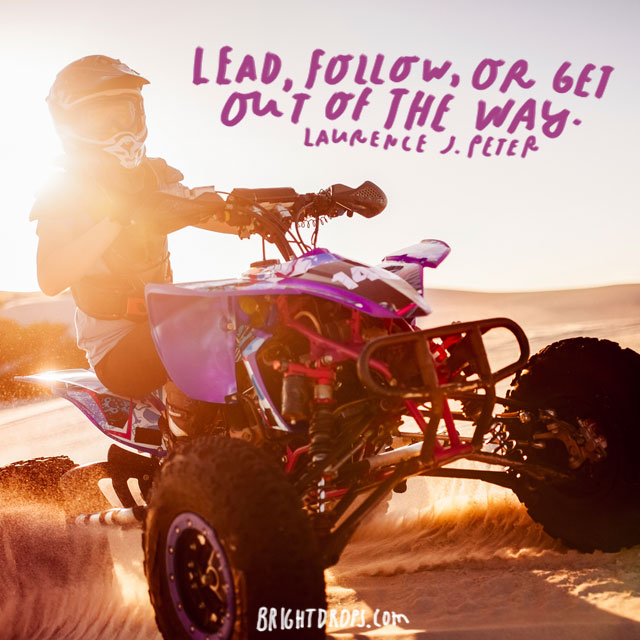 """Lead, follow, or get out of the way."" - Laurence J. Peter"