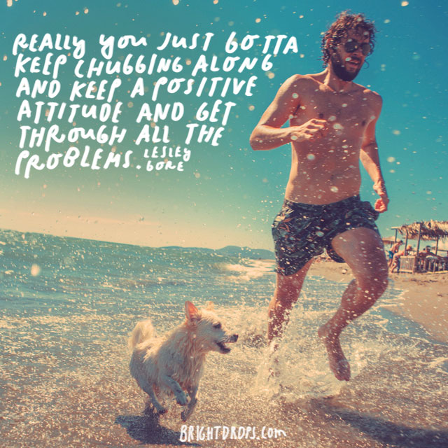 """Really you just gotta keep chugging along and keep a positive attitude and get through all the problems."" - Lesley Gore"