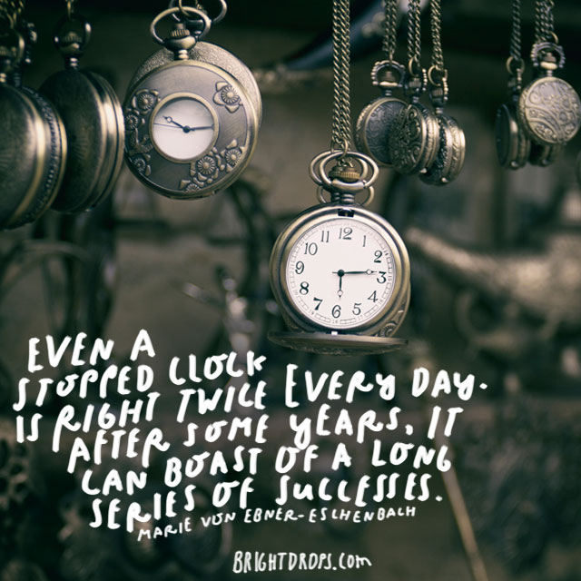 """Even a stopped clock is right twice every day. After some years, it can boast of a long series of successes."" - Marie von Ebner-Eschenbach"