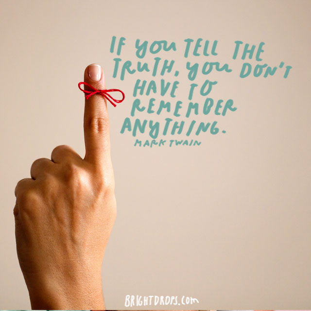 """If you tell the truth, you don't have to remember anything."" - Mark Twain"