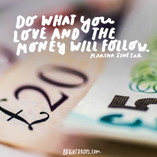 """Do what you love and the money will follow."" - Marsha Sinetar"
