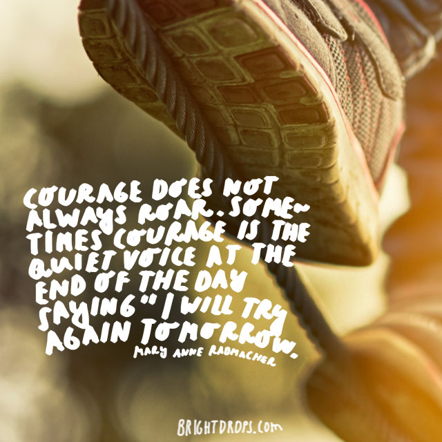 """Courage does not always roar. Sometimes courage is the quiet voice at the end of the day saying, 'I will try again tomorrow."" - Mary Anne Radmacher"
