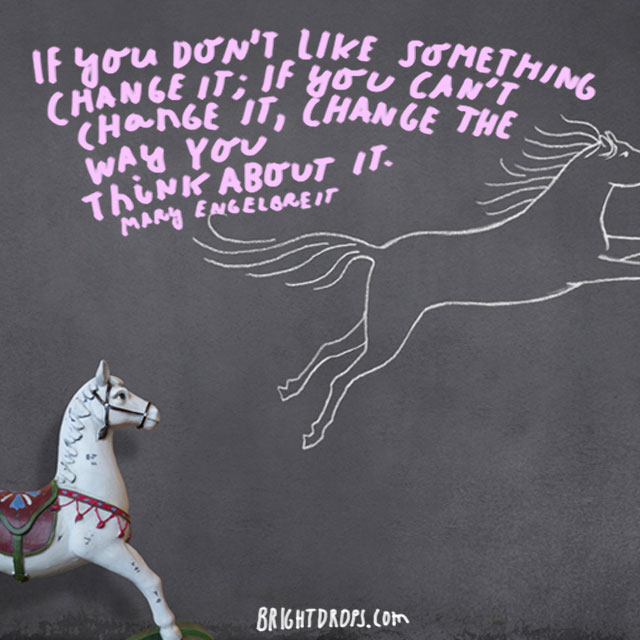 """If you don't like something change it; if you can't change it, change the way you think about it."" - Mary Engelbreit"