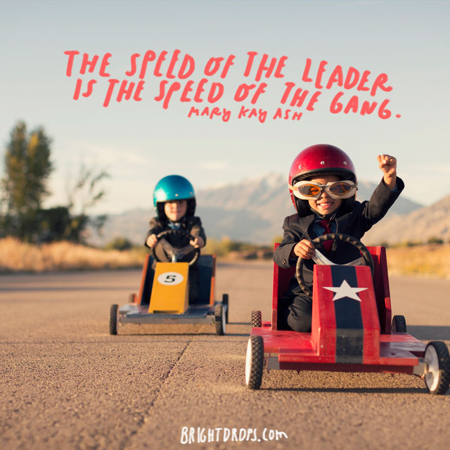 """The speed of the leader is the speed of the gang."" - Mary Kay Ash"