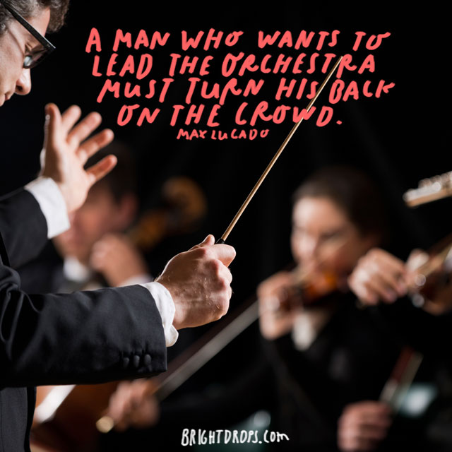 """A man who wants to lead the orchestra must turn his back on the crowd. - Max Lucado"