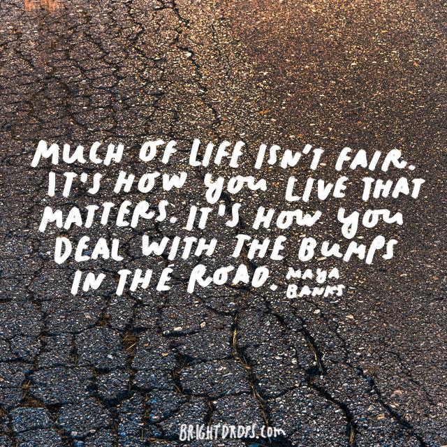 """Much of life isn't fair. It's how you live that matters. It's how you deal with the bumps in the road."" - Maya Banks"