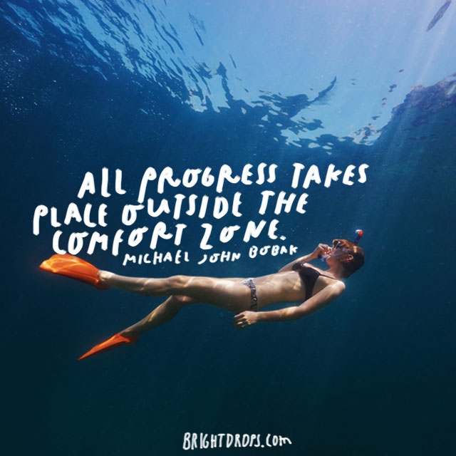 """All progress takes place outside the comfort zone."" - Michael John Bobak"