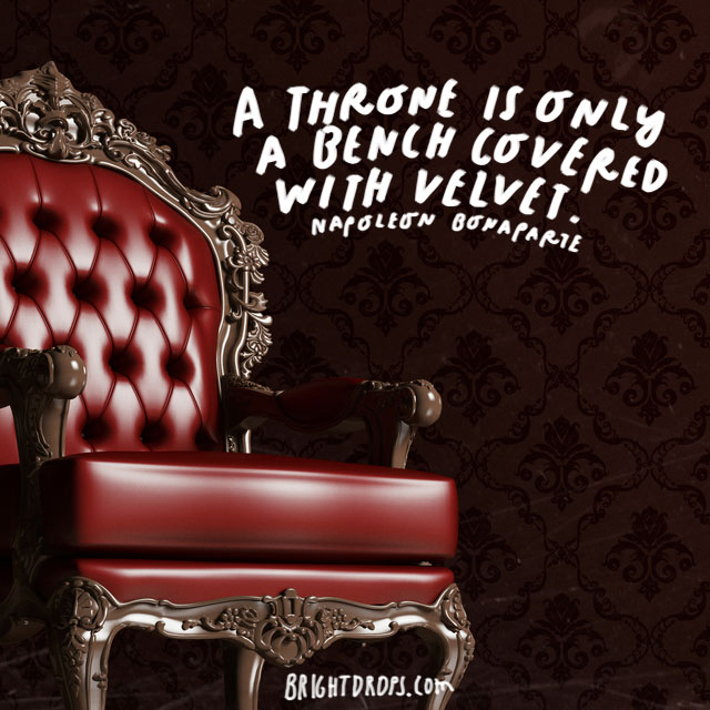 """A throne is only a bench covered with velvet."" - Napoleon Bonaparte"