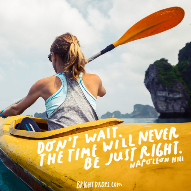 """Don't wait. The time will never be just right."" - Napoleon Hill"