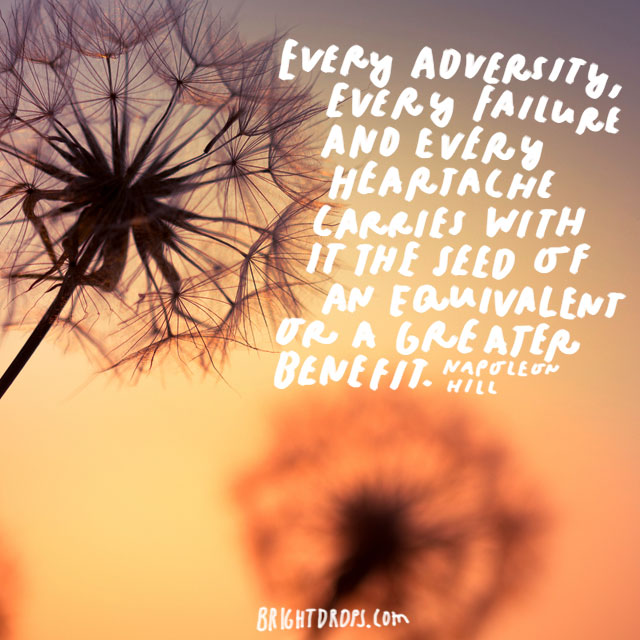"""Every adversity, every failure and every heartache carries with it the seed of an equivalent or a greater benefit."" - Napoleon Hill"
