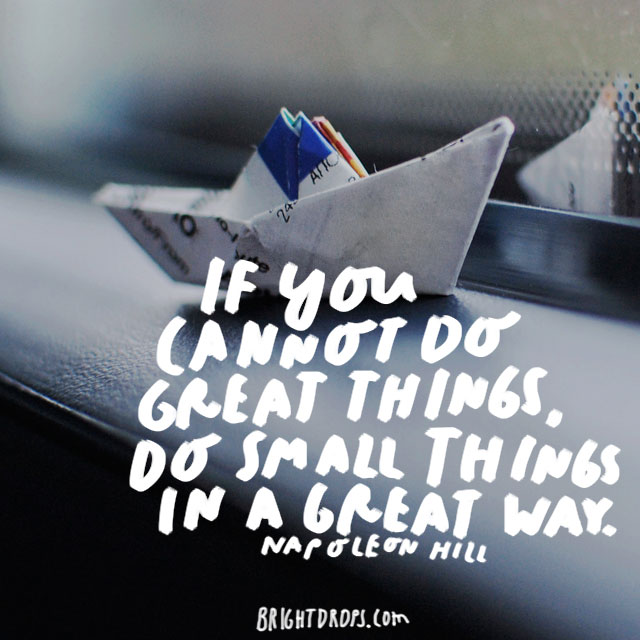 """If you cannot do great things, do small things in a great way."" - Napoleon Hill"