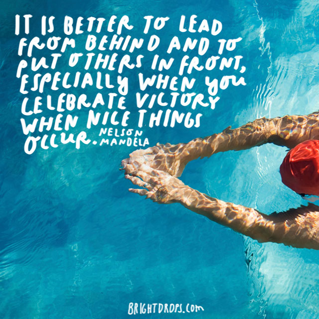 """It is better to lead from behind and to put others in front, especially when you celebrate victory when nice things occur."" - Nelson Mandela"
