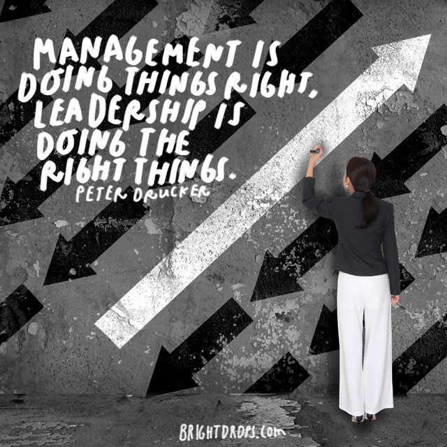 """Management is doing things right; leadership is doing the right things."" - Peter Drucker"