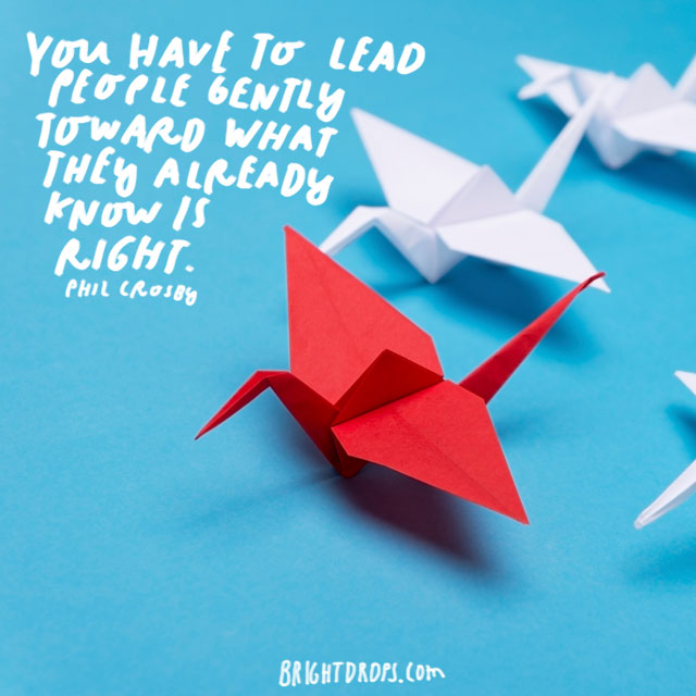 """You have to lead people gently toward what they already know is right."" - Phil Crosby"