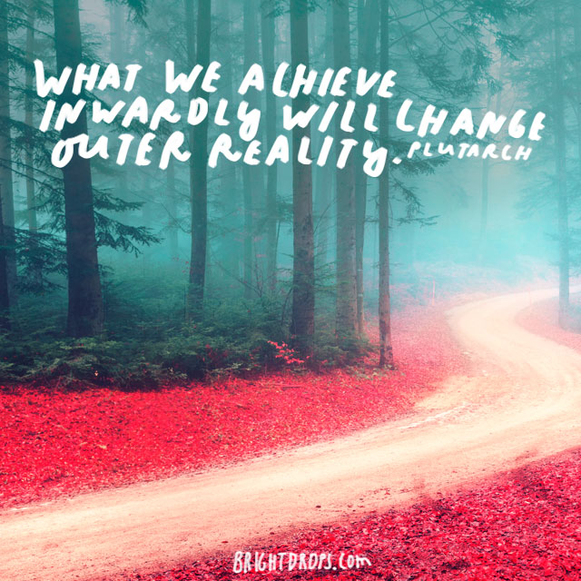 """What we achieve inwardly will change outer reality."" - Plutarch"