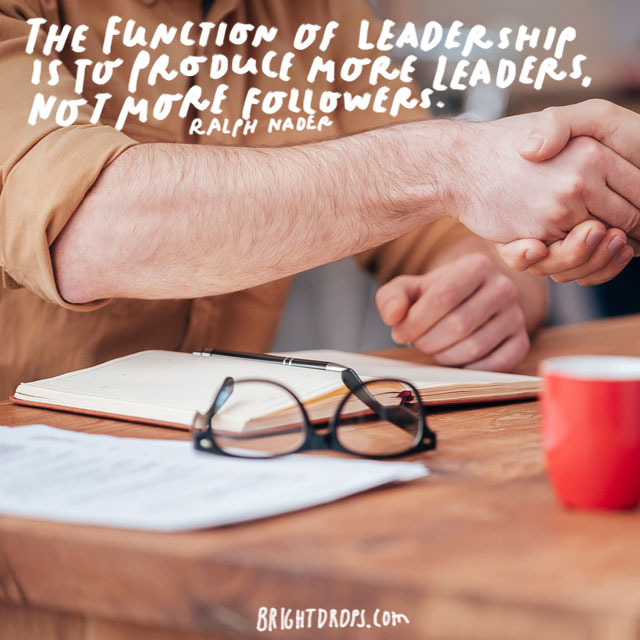 """The function of leadership is to produce more leaders, not more followers."" - Ralph Nader"