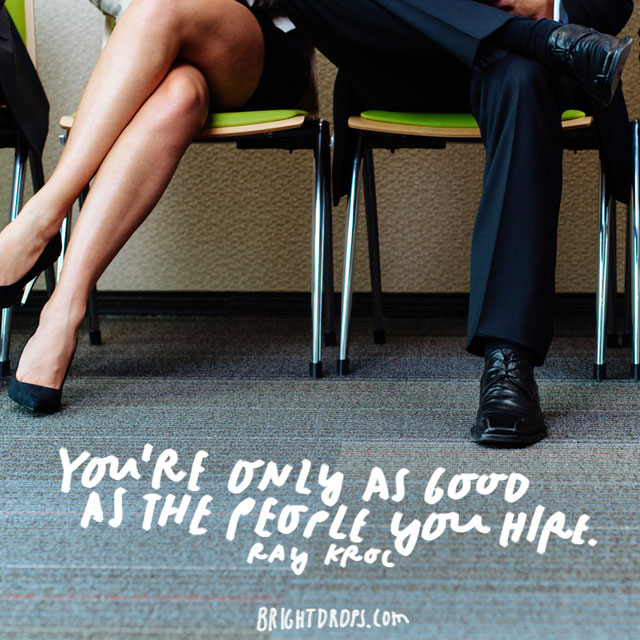 """You're only as good as the people you hire."" - Ray Kroc"