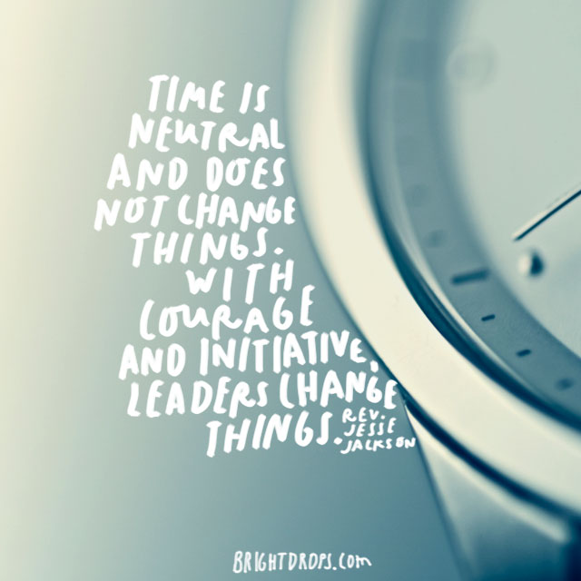 """Time is neutral and does not change things. With courage and initiative, leaders change things."" - Rev. Jesse Jackson"