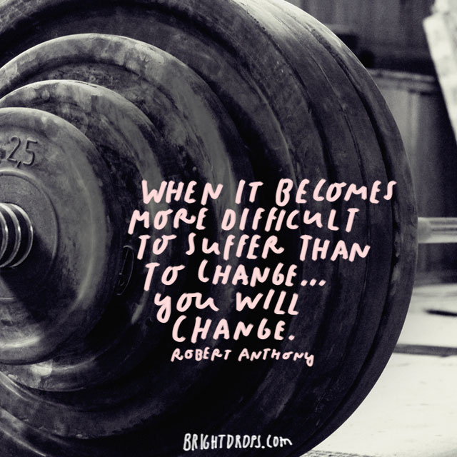 """When it becomes more difficult to suffer than to change... you will change."" - Robert Anthony"