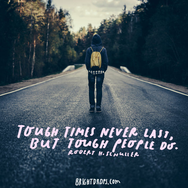 """Tough times never last, but tough people do."" - Robert H. Schuller"