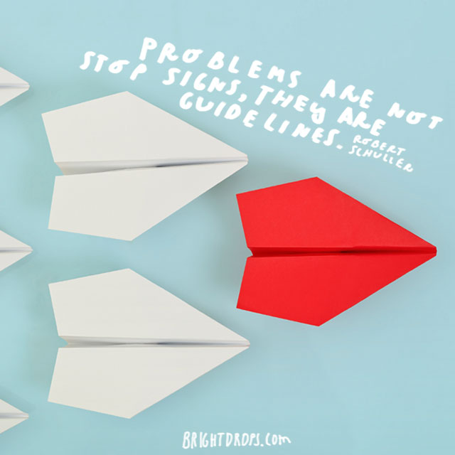 """Problems are not stop signs, they are guidelines."" - Robert Schuller"