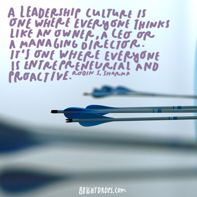 """A leadership culture is one where everyone thinks like an owner, a CEO or a managing director. It's one where everyone is entrepreneurial and proactive."" - Robin S. Sharma"