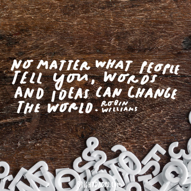 """No matter what people tell you, words and ideas can change the world."" - Robin Williams"