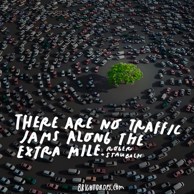 """There are no traffic jams along the extra mile."" - Roger Staubach"