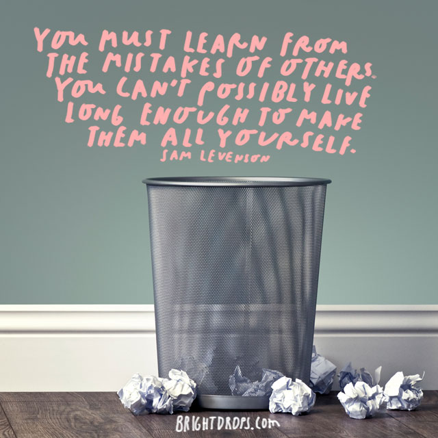 """You must learn from the mistakes of others. You can't possibly live long enough to make them all yourself."" - Sam Levenson"