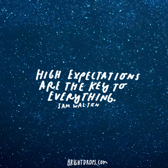 """High expectations are the key to everything."" - Sam Walton"