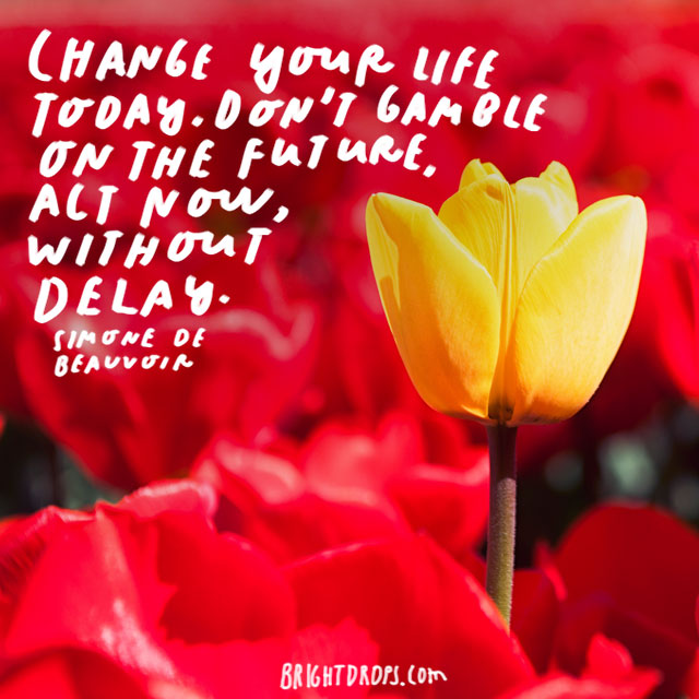 """Change your life today. Don't gamble on the future, act now, without delay. "" - Simone de Beauvoir"
