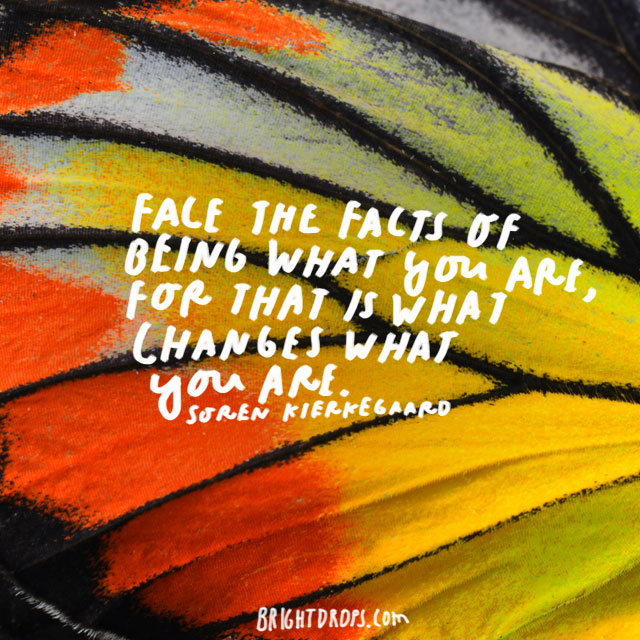 """Face the facts of being what you are, for that is what changes what you are."" - Soren Kierkegaard"