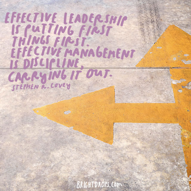 """Effective leadership is putting first things first. Effective management is discipline, carrying it out."" - Stephen R. Covey"