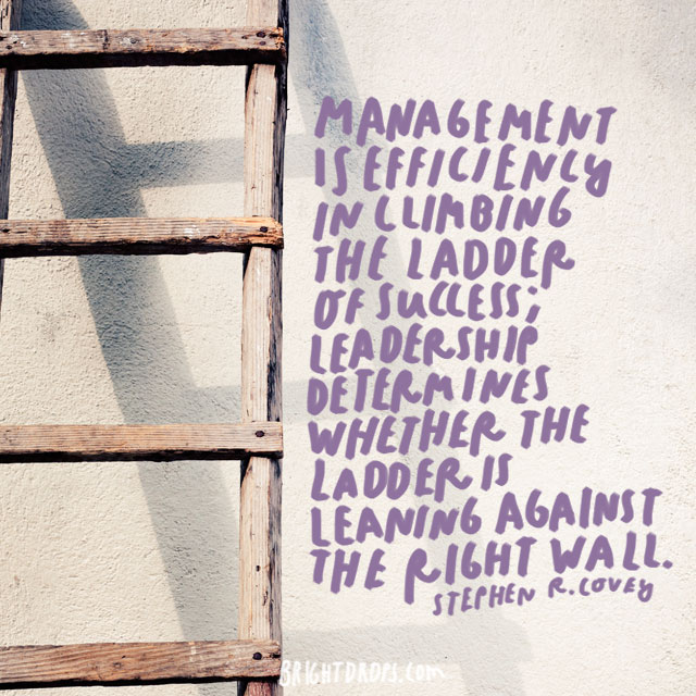 """Management is efficiency in climbing the ladder of success; leadership determines whether the ladder is leaning against the right wall."" - Stephen R. Covey"