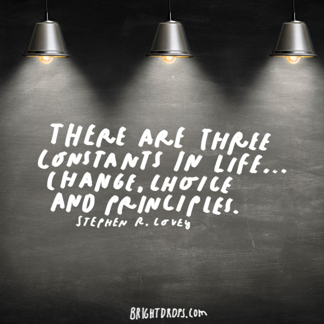 """There are three constants in life... change, choice and principles."" - Stephen R. Covey"