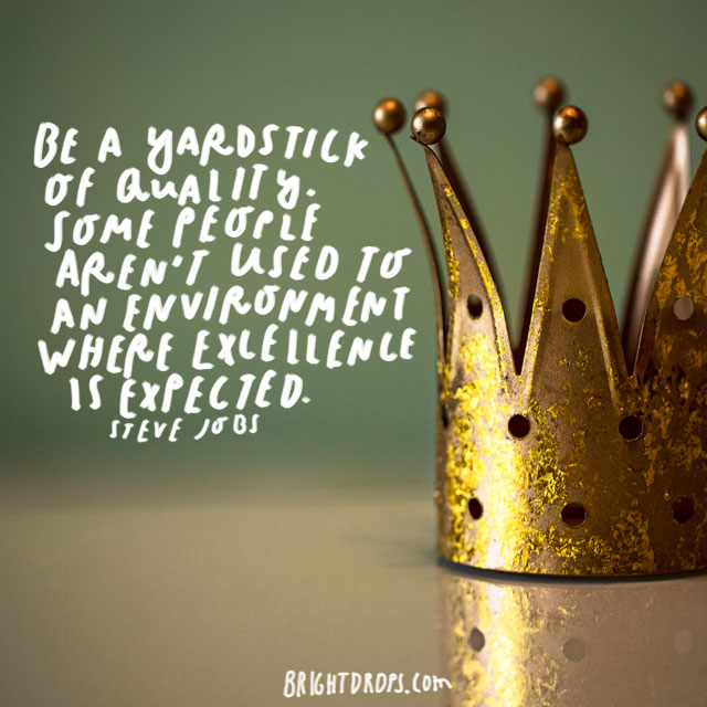 """Be a yardstick of quality. Some people aren't used to an environment where excellence is expected."" - Steve Jobs"