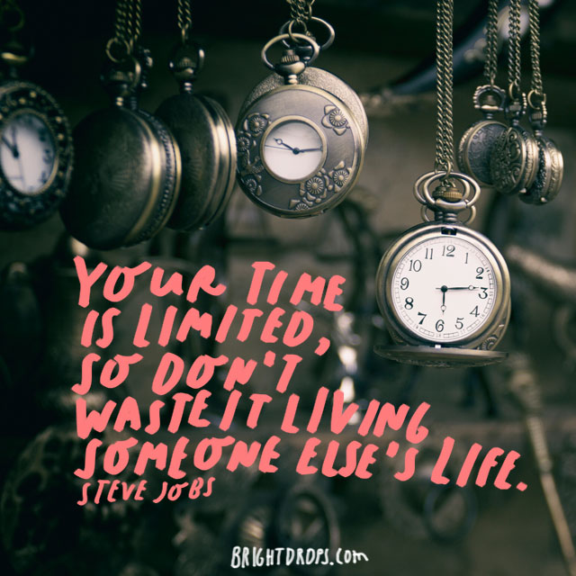 """Your time is limited, so don't waste it living someone else's life."" - Steve Jobs"